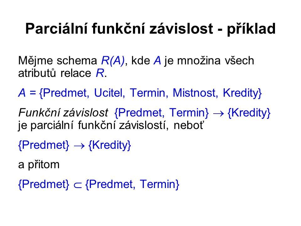 Parciální funkční závislost - příklad Mějme schema R(A), kde A je množina všech atributů relace R. A = {Predmet, Ucitel, Termin, Mistnost, Kredity} Fu