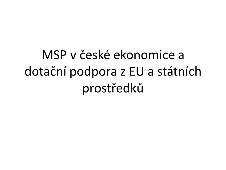 MSP v české ekonomice a dotační podpora z EU a státních prostředků