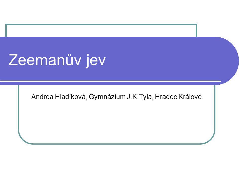 Zeemanův jev Andrea Hladíková, Gymnázium J.K.Tyla, Hradec Králové
