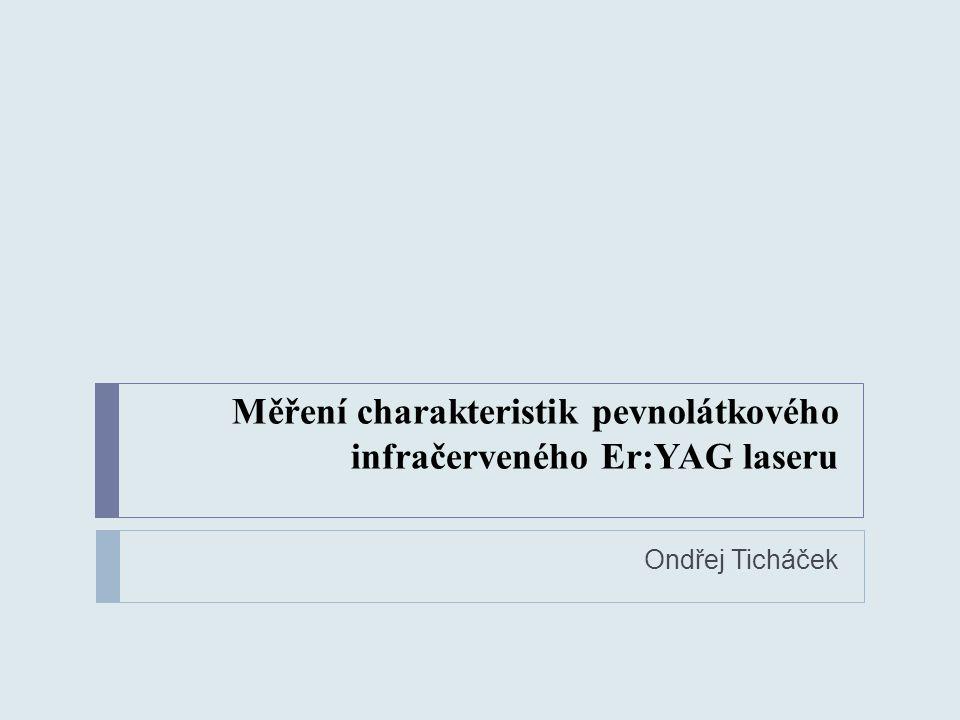 Měření charakteristik pevnolátkového infračerveného Er:YAG laseru Ondřej Ticháček