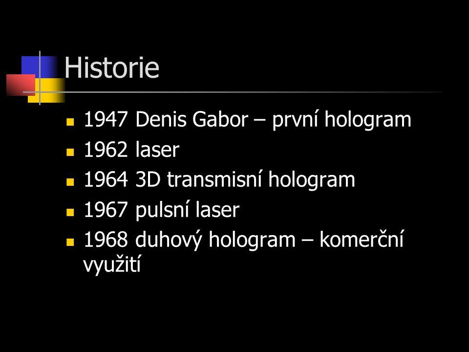 Historie 1947 Denis Gabor – první hologram 1962 laser 1964 3D transmisní hologram 1967 pulsní laser 1968 duhový hologram – komerční využití