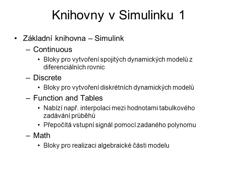 Základní knihovna – Simulink –Continuous Bloky pro vytvoření spojitých dynamických modelů z diferenciálních rovnic –Discrete Bloky pro vytvoření diskr