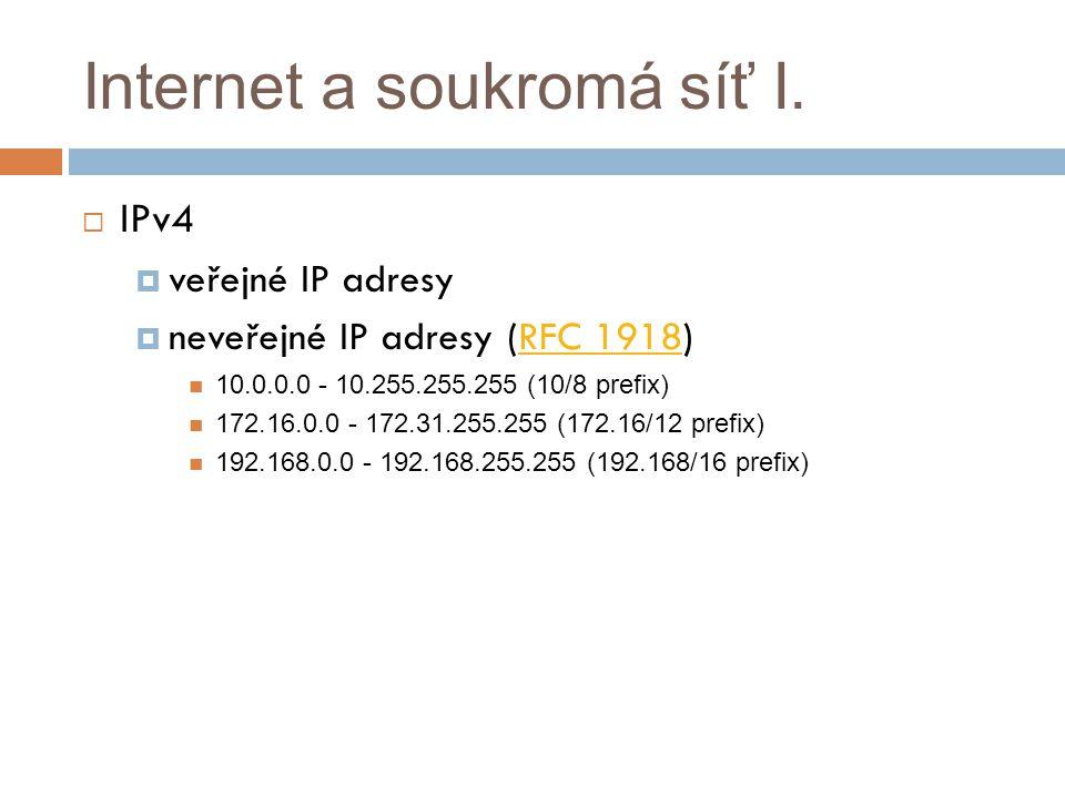Internet a soukromá síť I.  IPv4  veřejné IP adresy  neveřejné IP adresy (RFC 1918)RFC 1918 10.0.0.0 - 10.255.255.255 (10/8 prefix) 172.16.0.0 - 17