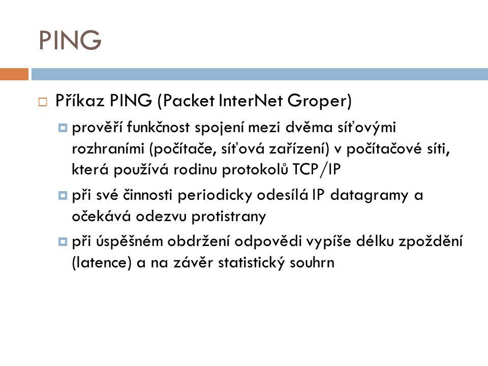 PING  Příkaz PING (Packet InterNet Groper)  prověří funkčnost spojení mezi dvěma síťovými rozhraními (počítače, síťová zařízení) v počítačové síti,