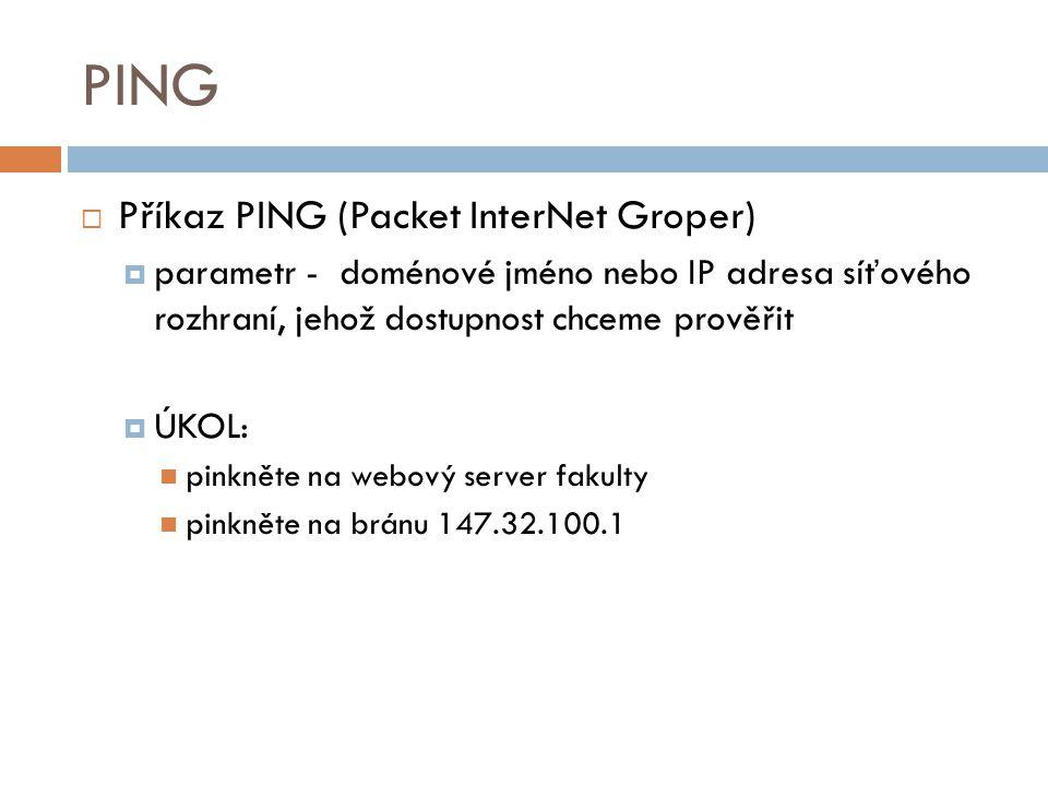 PING  Příkaz PING (Packet InterNet Groper)  parametr - doménové jméno nebo IP adresa síťového rozhraní, jehož dostupnost chceme prověřit  ÚKOL: pin