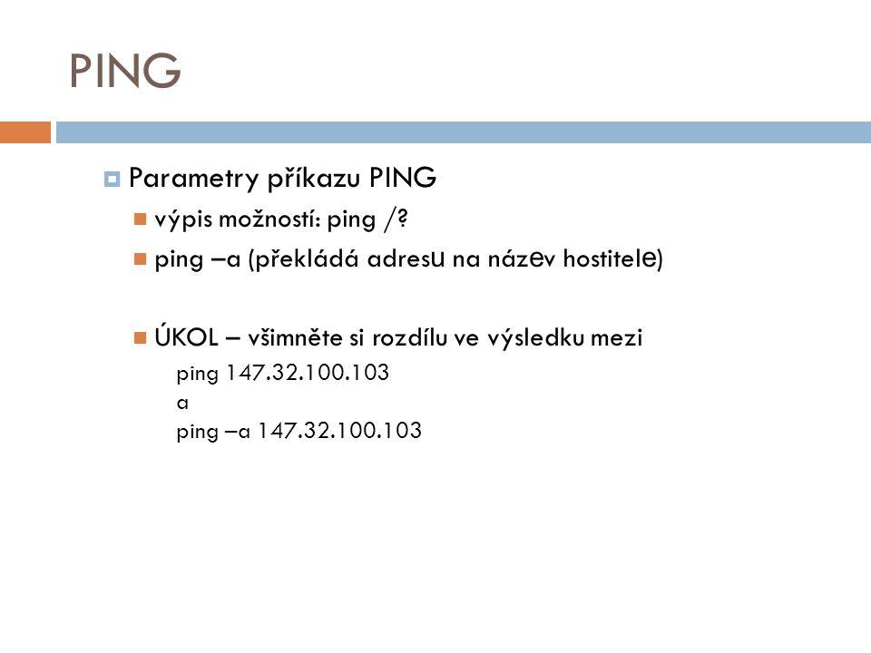 PING  Parametry příkazu PING výpis možností: ping /? ping –a (překládá adres u na náz e v hostitel e ) ÚKOL – všimněte si rozdílu ve výsledku mezi pi