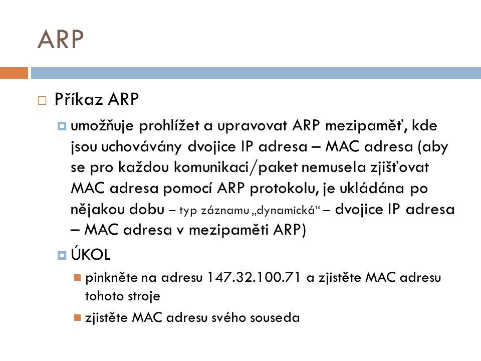 ARP  Příkaz ARP  umožňuje prohlížet a upravovat ARP mezipaměť, kde jsou uchovávány dvojice IP adresa – MAC adresa (aby se pro každou komunikaci/pake