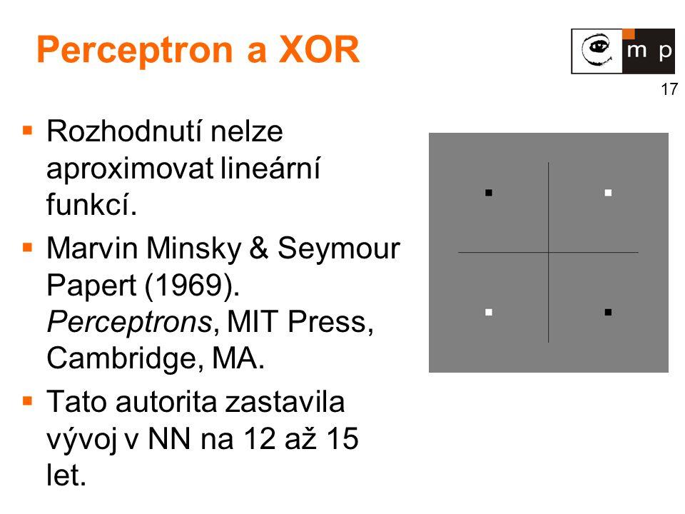 17 Perceptron a XOR  Rozhodnutí nelze aproximovat lineární funkcí.  Marvin Minsky & Seymour Papert (1969). Perceptrons, MIT Press, Cambridge, MA. 