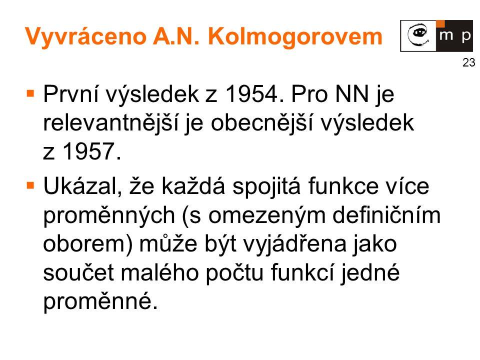 23 Vyvráceno A.N. Kolmogorovem  První výsledek z 1954. Pro NN je relevantnější je obecnější výsledek z 1957.  Ukázal, že každá spojitá funkce více p