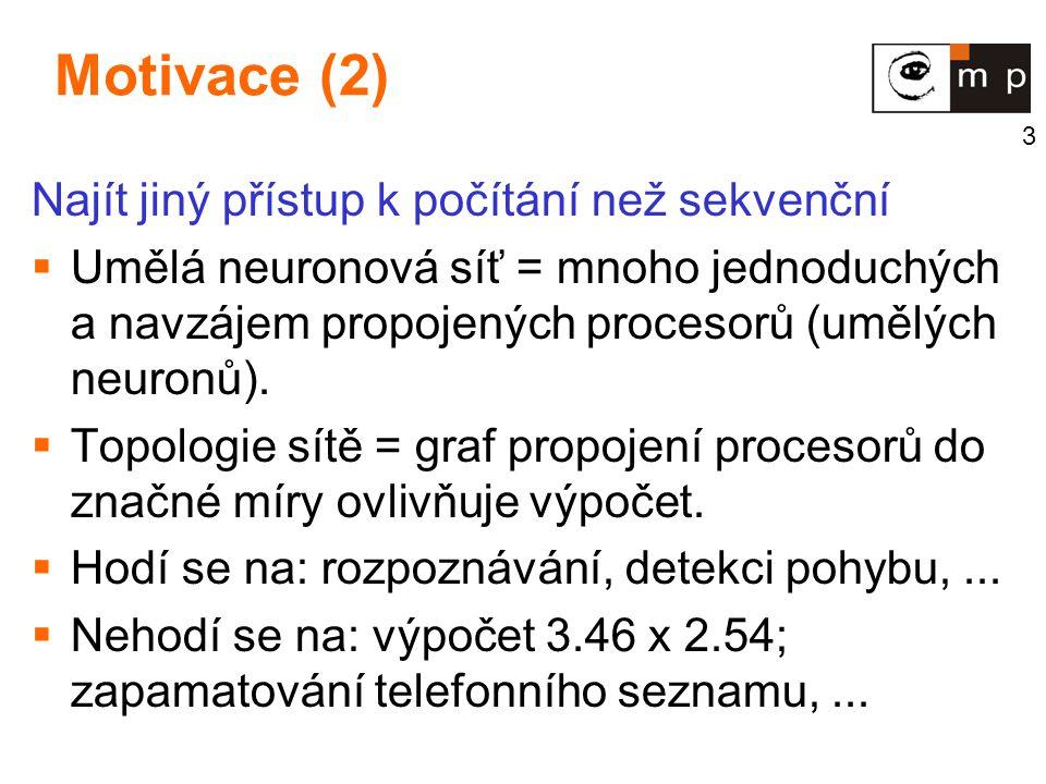 3 Motivace (2) Najít jiný přístup k počítání než sekvenční  Umělá neuronová síť = mnoho jednoduchých a navzájem propojených procesorů (umělých neuron