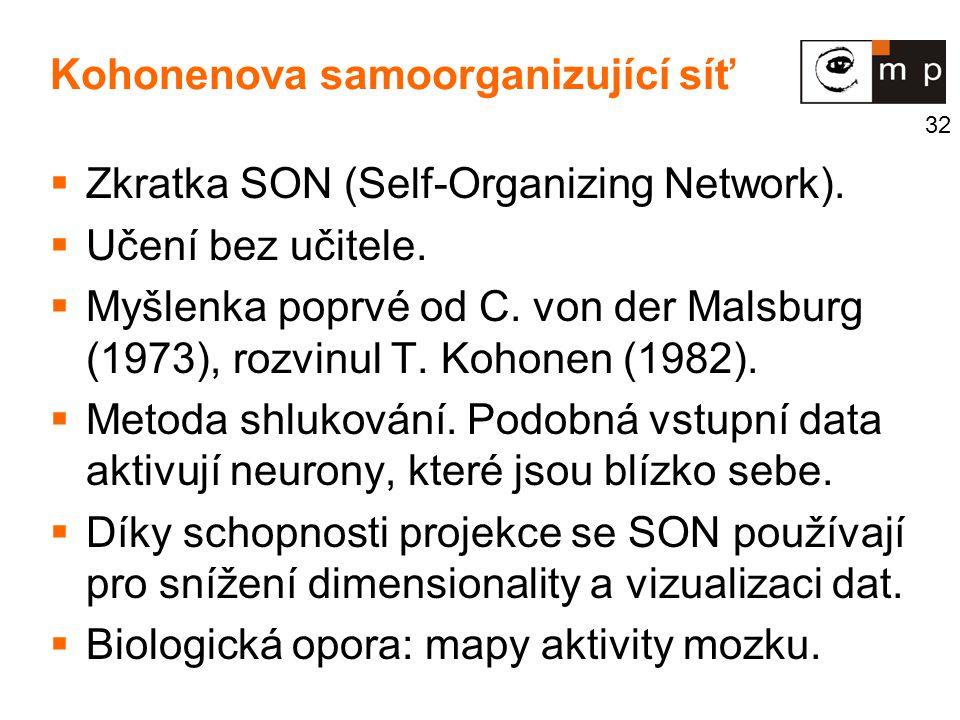 32 Kohonenova samoorganizující síť  Zkratka SON (Self-Organizing Network).  Učení bez učitele.  Myšlenka poprvé od C. von der Malsburg (1973), rozv