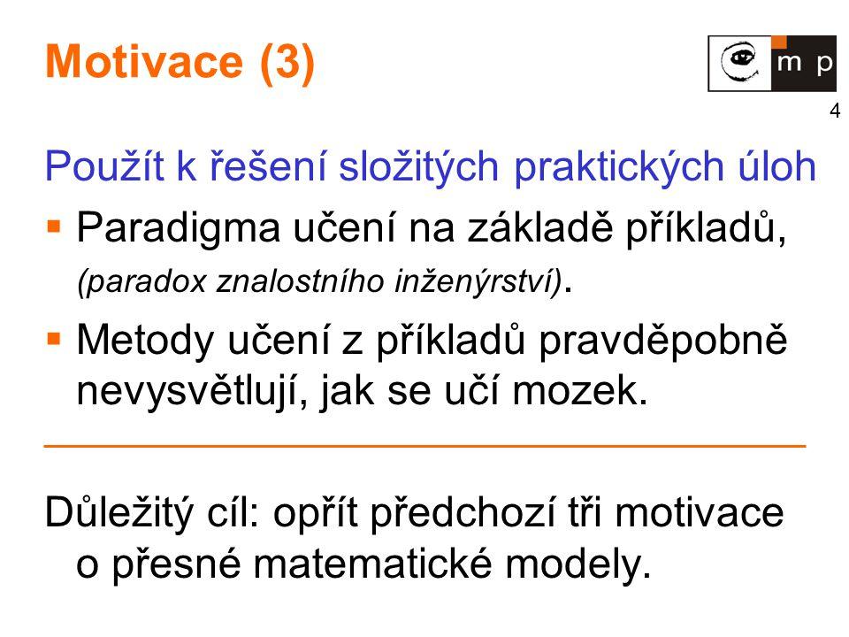 4 Motivace (3) Použít k řešení složitých praktických úloh  Paradigma učení na základě příkladů, (paradox znalostního inženýrství).  Metody učení z p