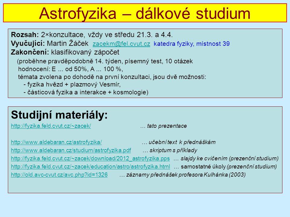 Astrofyzika – dálkové studium Studijní materiály: http://fyzika.feld.cvut.cz/~zacek/http://fyzika.feld.cvut.cz/~zacek/ … tato prezentace http://www.aldebaran.cz/astrofyzika/http://www.aldebaran.cz/astrofyzika/ … učební text k přednáškám http://www.aldebaran.cz/studium/astrofyzika.pdfhttp://www.aldebaran.cz/studium/astrofyzika.pdf … skriptum s příklady http://fyzika.feld.cvut.cz/~zacek/download/2012_astrofyzika.ppshttp://fyzika.feld.cvut.cz/~zacek/download/2012_astrofyzika.pps … slajdy ke cvičením (prezenční studium) http://fyzika.feld.cvut.cz/~zacek/education/astro/astrofyzika.htmlhttp://fyzika.feld.cvut.cz/~zacek/education/astro/astrofyzika.html … samostatné úkoly (prezenční studium) http://old.avc-cvut.cz/avc.php?id=1326http://old.avc-cvut.cz/avc.php?id=1326 … záznamy přednášek profesora Kulhánka (2003) Rozsah: 2×konzultace, vždy ve středu 21.3.