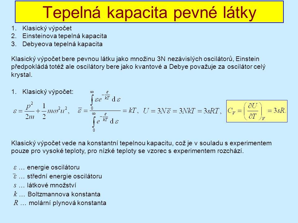 1.Klasický výpočet 2.Einsteinova tepelná kapacita 3.Debyeova tepelná kapacita 1.Klasický výpočet: Tepelná kapacita pevné látky Klasický výpočet bere pevnou látku jako množinu 3N nezávislých oscilátorů, Einstein předpokládá totéž ale oscilátory bere jako kvantové a Debye považuje za oscilátor celý krystal.
