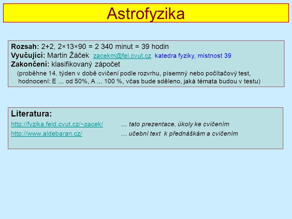 Astrofyzika Literatura: http://fyzika.feld.cvut.cz/~zacek/http://fyzika.feld.cvut.cz/~zacek/ … tato prezentace, úkoly ke cvičením http://www.aldebaran.cz/http://www.aldebaran.cz/ … učební text k přednáškám a cvičením Rozsah: 2+2, 2×13×90 = 2 340 minut = 39 hodin Vyučující: Martin Žáček zacekm@fel.cvut.cz katedra fyziky, místnost 39 zacekm@fel.cvut.cz Zakončení: klasifikovaný zápočet (proběhne 14.