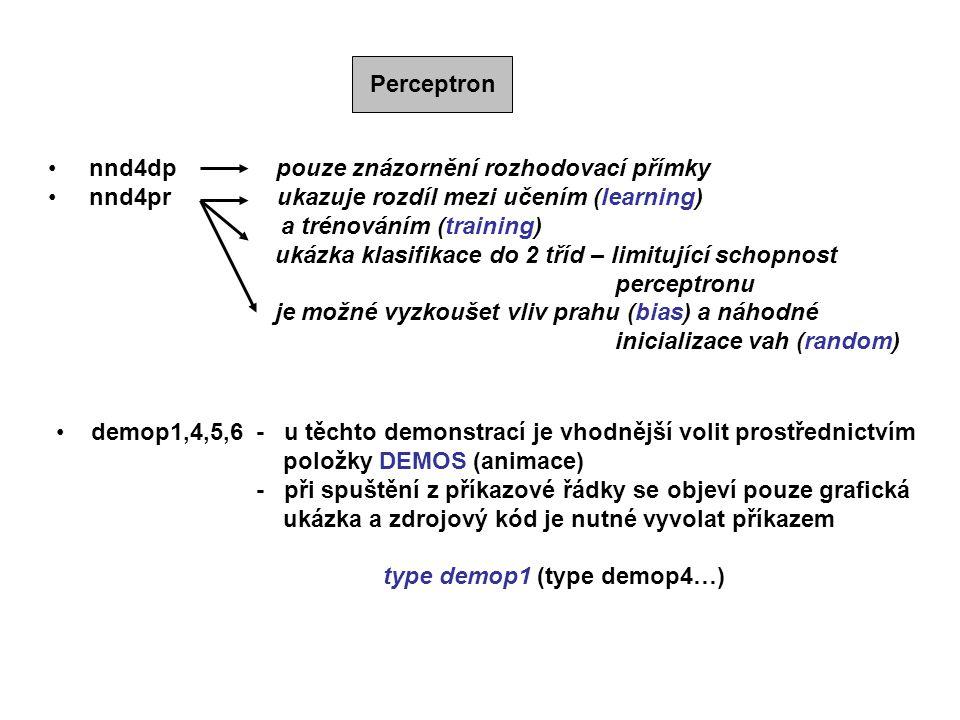 Perceptron nnd4dp pouze znázornění rozhodovací přímky nnd4pr ukazuje rozdíl mezi učením (learning) a trénováním (training) ukázka klasifikace do 2 tříd – limitující schopnost perceptronu je možné vyzkoušet vliv prahu (bias) a náhodné inicializace vah (random) demop1,4,5,6 - u těchto demonstrací je vhodnější volit prostřednictvím položky DEMOS (animace) - při spuštění z příkazové řádky se objeví pouze grafická ukázka a zdrojový kód je nutné vyvolat příkazem type demop1 (type demop4…)