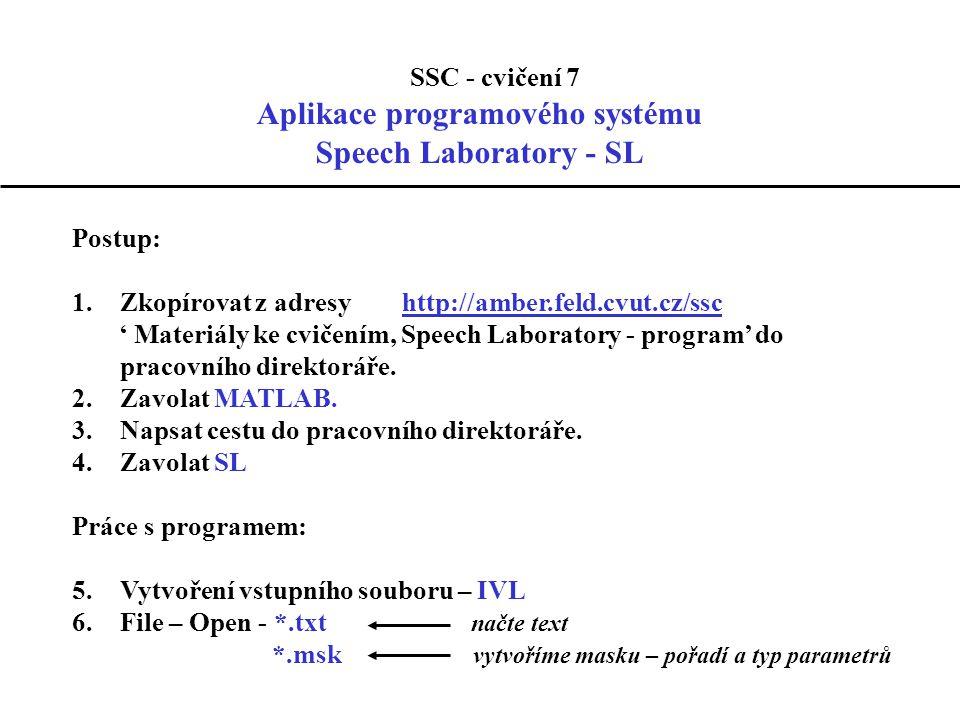 SSC - cvičení 7 Aplikace programového systému Speech Laboratory - SL Postup: 1.Zkopírovat z adresy http://amber.feld.cvut.cz/sschttp://amber.feld.cvut.cz/ssc ' Materiály ke cvičením, Speech Laboratory - program' do pracovního direktoráře.