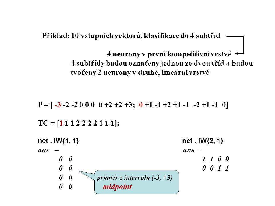 Simulace sim Y = sim (net, P ); Y = vec2ind (Yb4t) Y = 1 1 1 1 1 1 1 1 1 1 Testovali jsme pomocí vstupního vektoru, proto jedna třída.