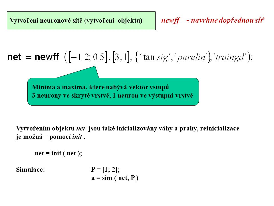 Vytvoření neuronové sítě (vytvoření objektu) newff - navrhne dopřednou síť Minima a maxima, které nabývá vektor vstupů 3 neurony ve skryté vrstvě, 1 neuron ve výstupní vrstvě Vytvořením objektu net jsou také inicializovány váhy a prahy, reinicializace je možná – pomocí init.