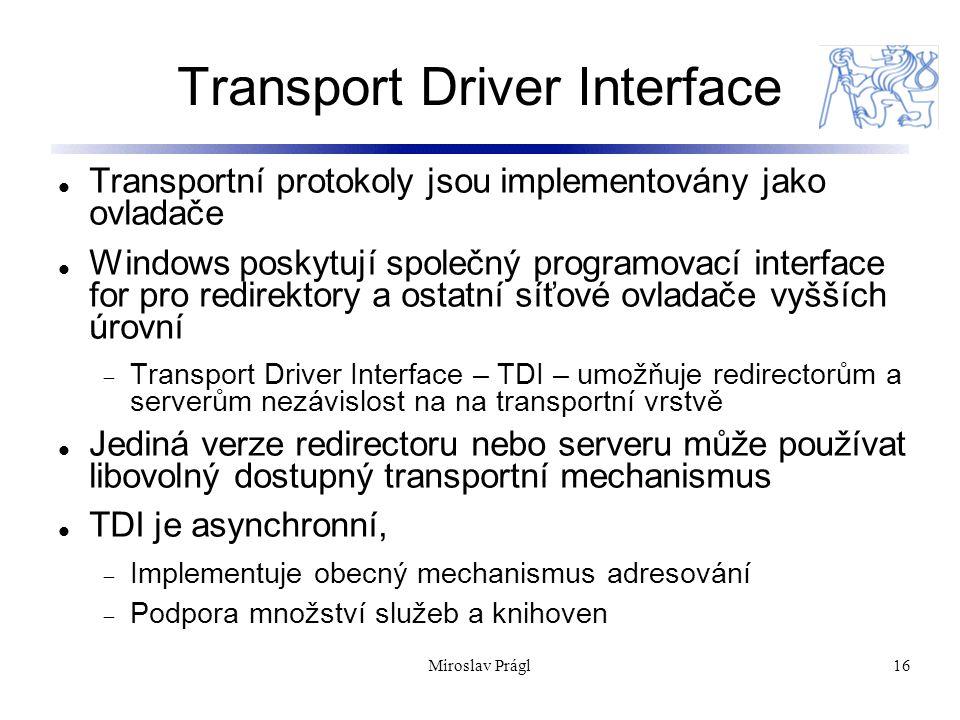 16 Transport Driver Interface Transportní protokoly jsou implementovány jako ovladače Windows poskytují společný programovací interface for pro redirektory a ostatní síťové ovladače vyšších úrovní  Transport Driver Interface – TDI – umožňuje redirectorům a serverům nezávislost na na transportní vrstvě Jediná verze redirectoru nebo serveru může používat libovolný dostupný transportní mechanismus TDI je asynchronní,  Implementuje obecný mechanismus adresování  Podpora množství služeb a knihoven Miroslav Prágl