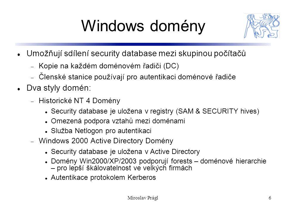 6 Windows domény Umožňují sdílení security database mezi skupinou počítačů  Kopie na každém doménovém řadiči (DC)  Členské stanice používají pro autentikaci doménové řadiče Dva styly domén:  Historické NT 4 Domény Security database je uložena v registry (SAM & SECURITY hives) Omezená podpora vztahů mezi doménami Služba Netlogon pro autentikaci  Windows 2000 Active Directory Domény Security database je uložena v Active Directory Domény Win2000/XP/2003 podporují forests – doménové hierarchie – pro lepší škálovatelnost ve velkých firmách Autentikace protokolem Kerberos Miroslav Prágl