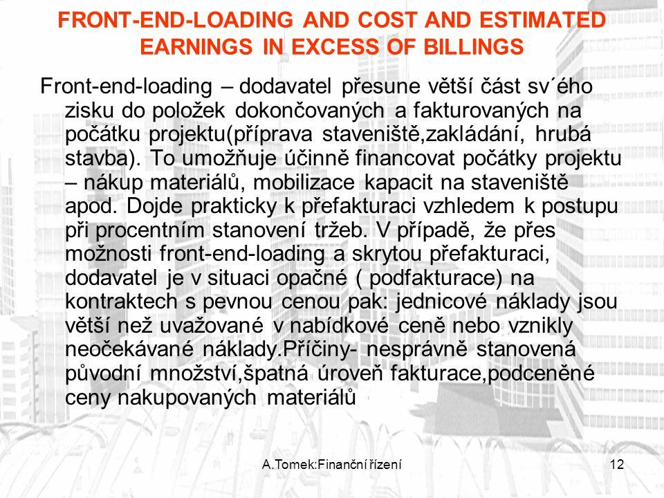A.Tomek:Finanční řízení12 FRONT-END-LOADING AND COST AND ESTIMATED EARNINGS IN EXCESS OF BILLINGS Front-end-loading – dodavatel přesune větší část sv´ého zisku do položek dokončovaných a fakturovaných na počátku projektu(příprava staveniště,zakládání, hrubá stavba).