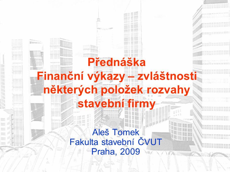 Přednáška Finanční výkazy – zvláštnosti některých položek rozvahy stavební firmy Aleš Tomek Fakulta stavební ČVUT Praha, 2009