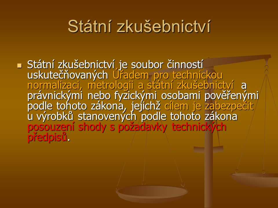 Státní zkušebnictví Státní zkušebnictví je soubor činností uskutečňovaných Úřadem pro technickou normalizaci, metrologii a státní zkušebnictví a právn
