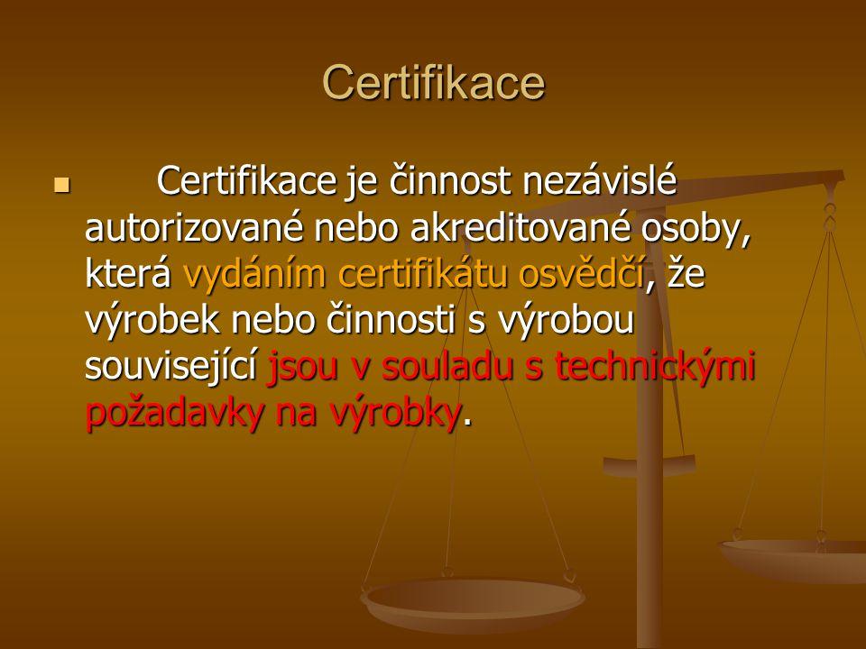 Certifikace Certifikace je činnost nezávislé autorizované nebo akreditované osoby, která vydáním certifikátu osvědčí, že výrobek nebo činnosti s výrob