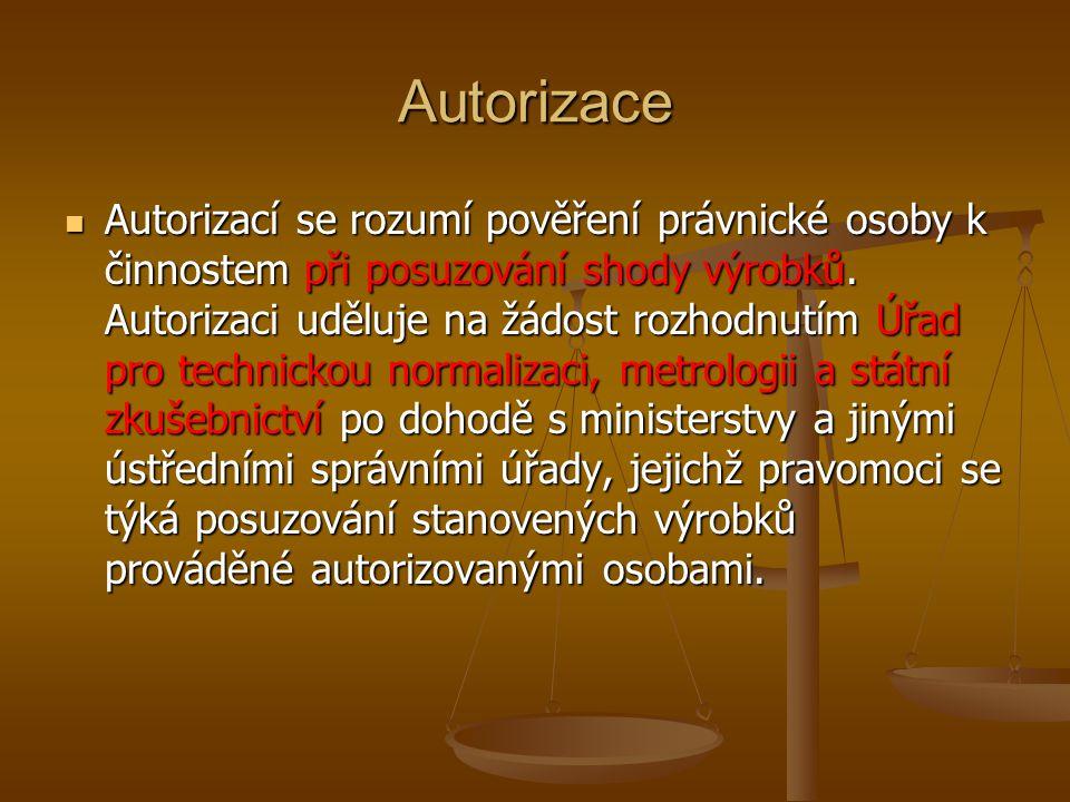 Autorizace Autorizací se rozumí pověření právnické osoby k činnostem při posuzování shody výrobků. Autorizaci uděluje na žádost rozhodnutím Úřad pro t