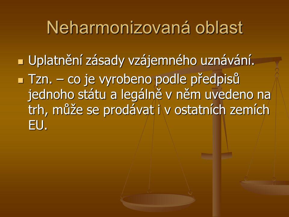Neharmonizovaná oblast Uplatnění zásady vzájemného uznávání. Uplatnění zásady vzájemného uznávání. Tzn. – co je vyrobeno podle předpisů jednoho státu