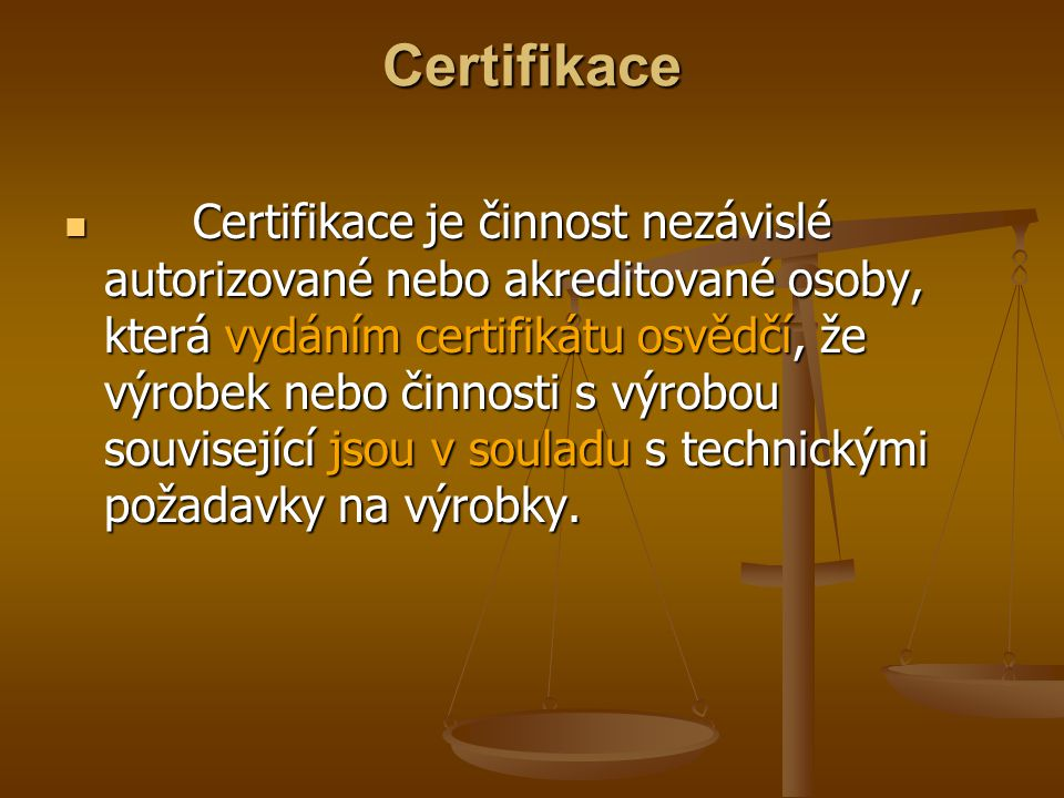 Certifikace Certifikace je činnost nezávislé autorizované nebo akreditované osoby, která vydáním certifikátu osvědčí, že výrobek nebo činnosti s výrobou související jsou v souladu s technickými požadavky na výrobky.
