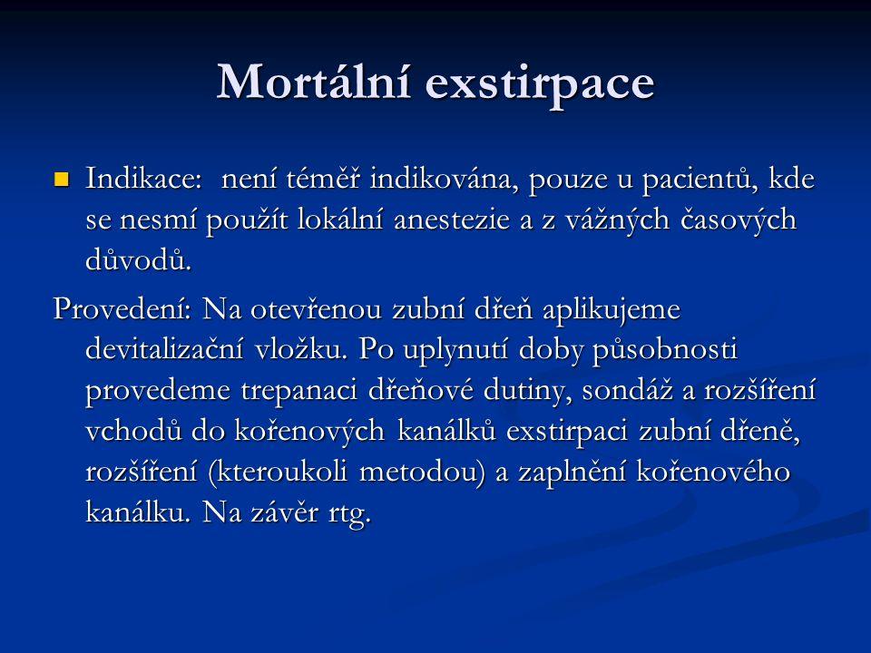 Mortální exstirpace Indikace: není téměř indikována, pouze u pacientů, kde se nesmí použít lokální anestezie a z vážných časových důvodů.
