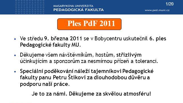 Ples PdF 2011 Ve středu 9. března 2011 se v Bobycentru uskutečnil 6. ples Pedagogické fakulty MU. Děkujeme všem návštěvníkům, hostům, střízlivým účink
