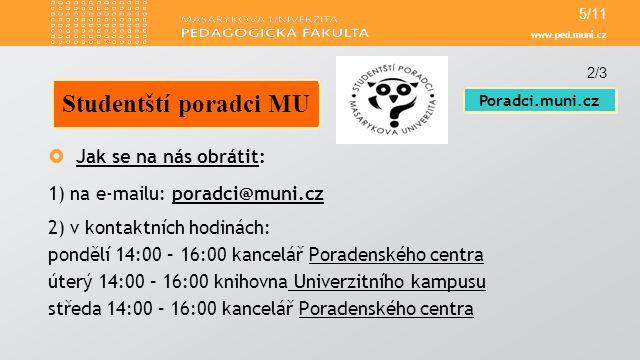 www.ped.muni.cz  Jak se na nás obrátit: 1) na e-mailu: poradci@muni.czporadci@muni.cz 2) v kontaktních hodinách: pondělí 14:00 – 16:00 kancelář Porad
