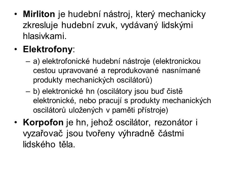 Mirliton je hudební nástroj, který mechanicky zkresluje hudební zvuk, vydávaný lidskými hlasivkami. Elektrofony: –a) elektrofonické hudební nástroje (
