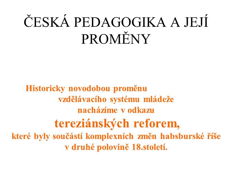 ČESKÁ PEDAGOGIKA A JEJÍ PROMĚNY Historicky novodobou proměnu vzdělávacího systému mládeže nacházíme v odkazu tereziánských reforem, které byly součástí komplexních změn habsburské říše v druhé polovině 18.století.
