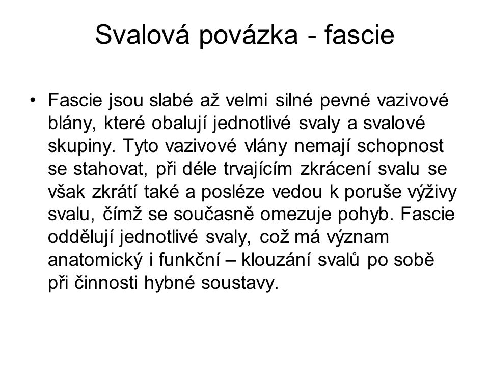 Svalová povázka - fascie Fascie jsou slabé až velmi silné pevné vazivové blány, které obalují jednotlivé svaly a svalové skupiny. Tyto vazivové vlány