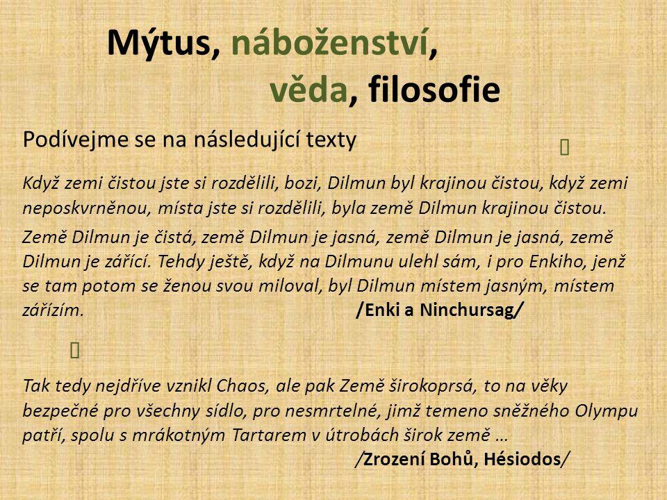 Mýtus, náboženství, věda, filosofie Podívejme se na následující texty Když zemi čistou jste si rozdělili, bozi, Dilmun byl krajinou čistou, když zemi