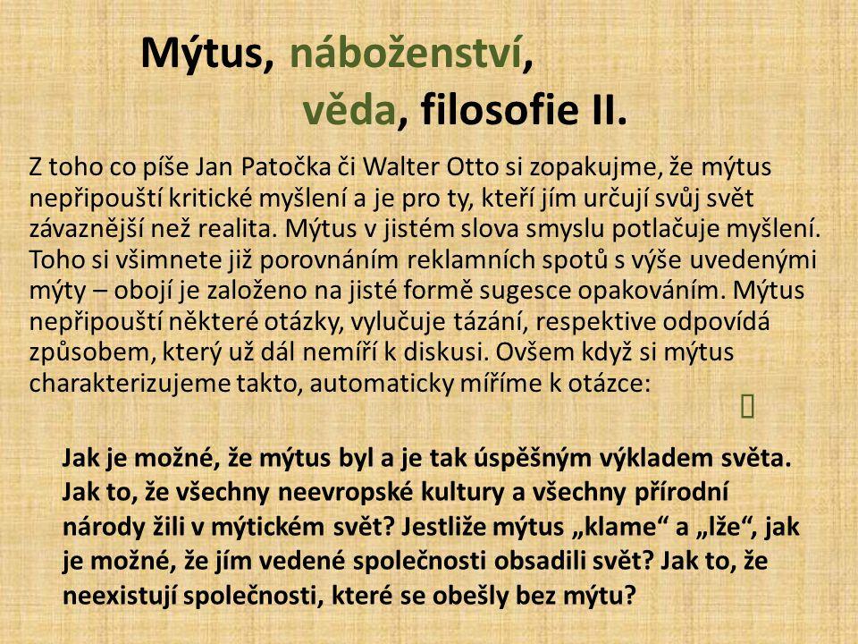 Mýtus, náboženství, věda, filosofie II. Z toho co píše Jan Patočka či Walter Otto si zopakujme, že mýtus nepřipouští kritické myšlení a je pro ty, kte