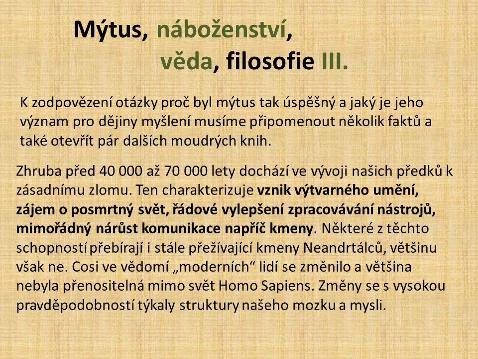 Mýtus, náboženství, věda, filosofie III. K zodpovězení otázky proč byl mýtus tak úspěšný a jaký je jeho význam pro dějiny myšlení musíme připomenout n