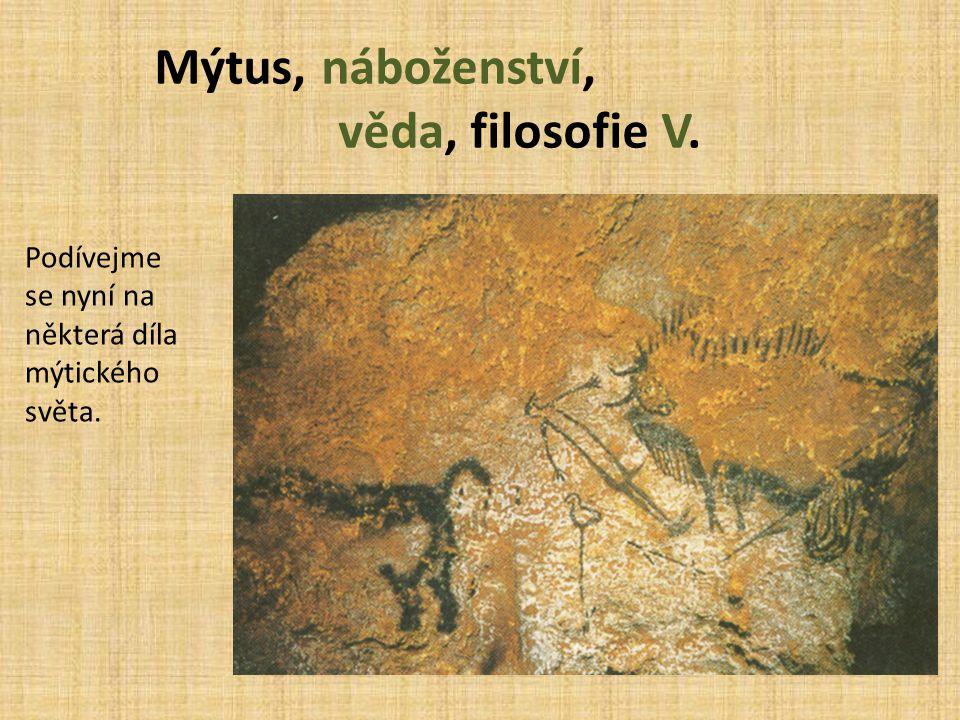 Mýtus, náboženství, věda, filosofie V. Podívejme se nyní na některá díla mýtického světa.