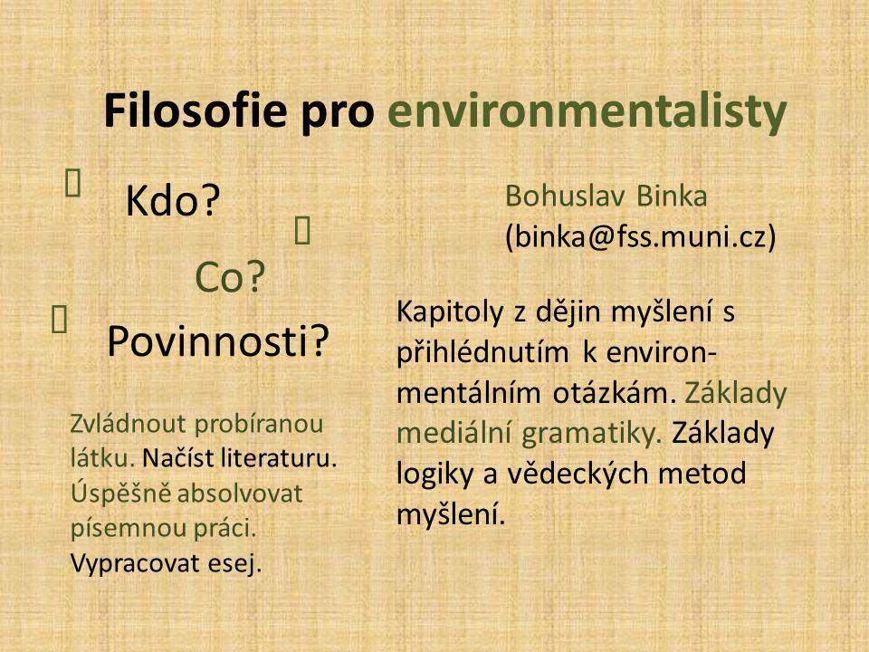 Filosofie pro environmentalisty Kdo?  Co?  Povinnosti?  Bohuslav Binka (binka@fss.muni.cz) Kapitoly z dějin myšlení s přihlédnutím k environ- mentá