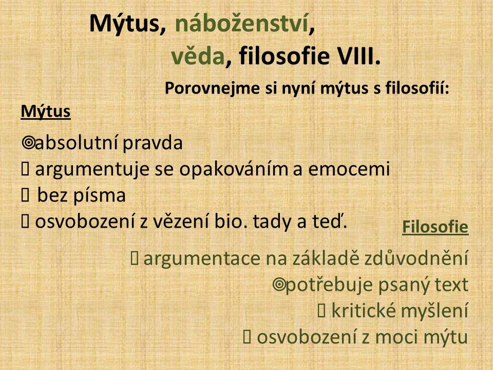 Mýtus, náboženství, věda, filosofie VIII. Porovnejme si nyní mýtus s filosofií: Mýtus  absolutní pravda  argumentuje se opakováním a emocemi   bez