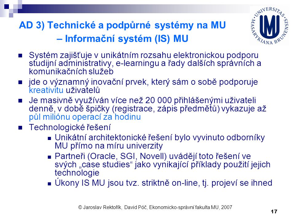 17 AD 3) Technické a podpůrné systémy na MU – Informační systém (IS) MU Systém zajišťuje v unikátním rozsahu elektronickou podporu studijní administra
