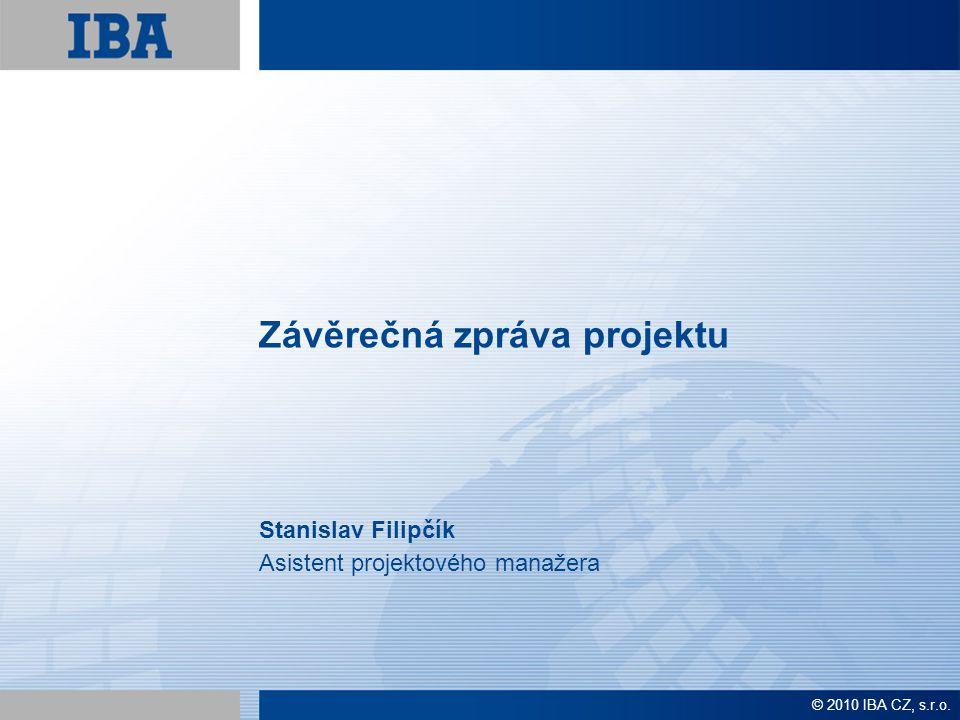 Závěrečná zpráva projektu Stanislav Filipčík Asistent projektového manažera © 2010 IBA CZ, s.r.o.