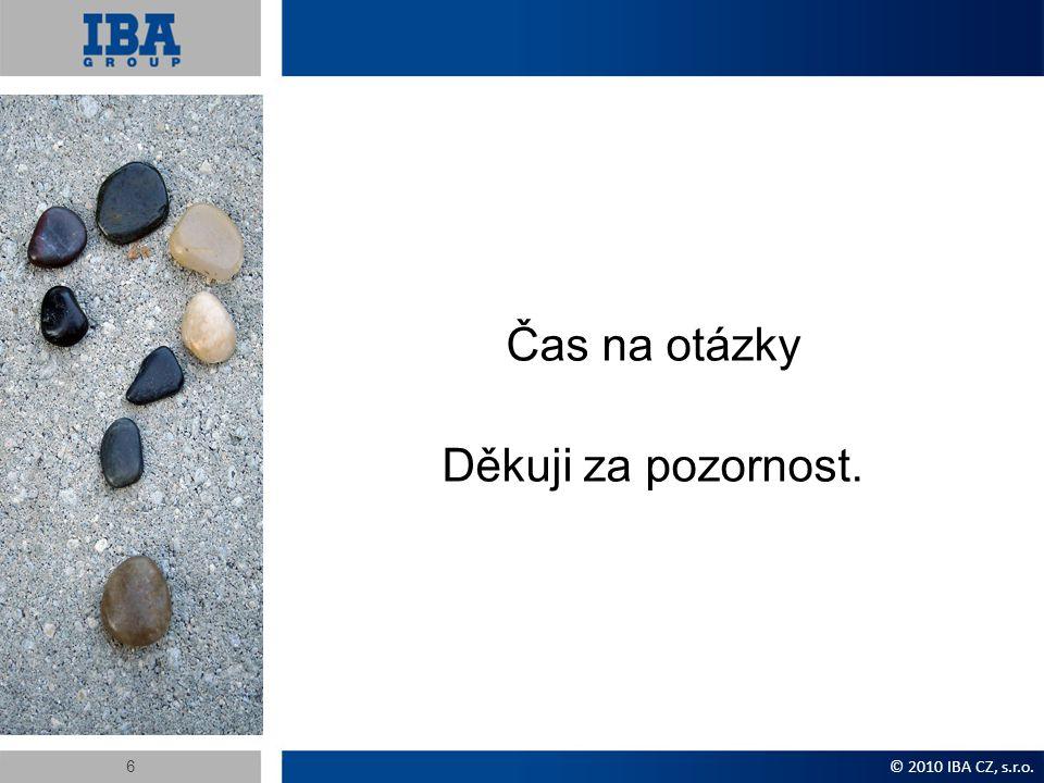 Čas na otázky Děkuji za pozornost. © 2010 IBA CZ, s.r.o. 6