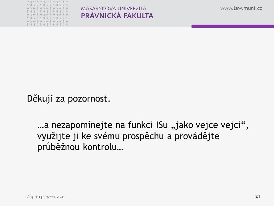 """www.law.muni.cz Zápatí prezentace21 Děkuji za pozornost. …a nezapomínejte na funkci ISu """"jako vejce vejci"""", využijte ji ke svému prospěchu a provádějt"""