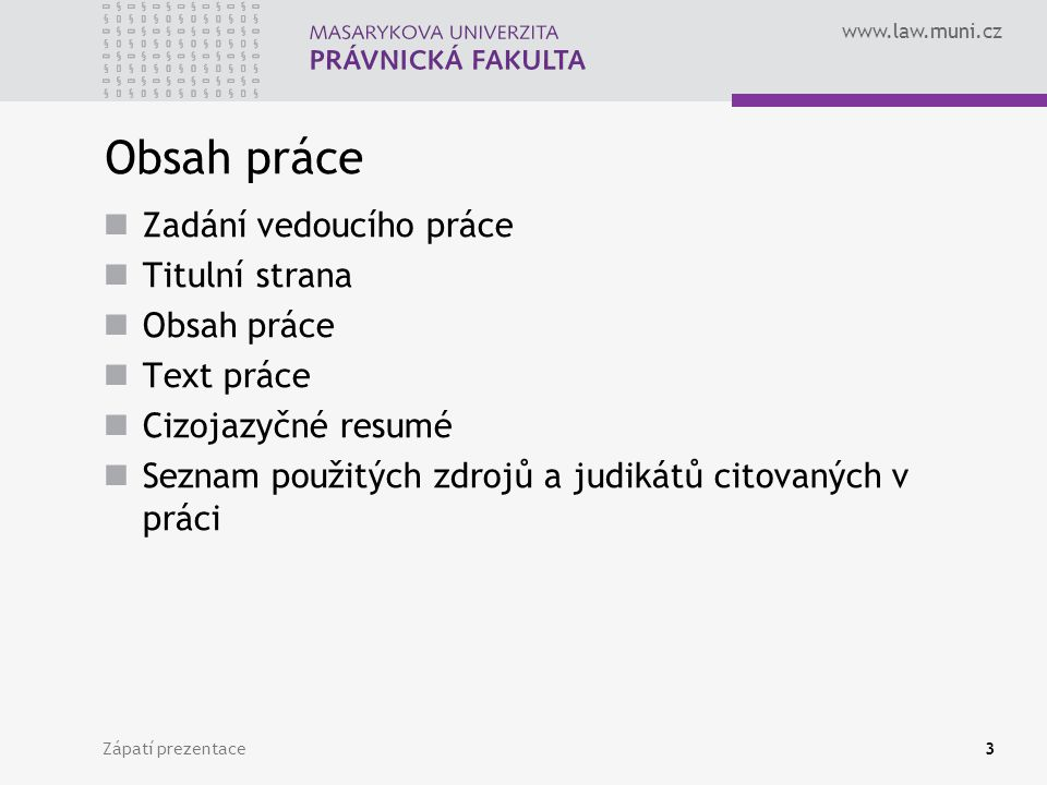 www.law.muni.cz Zápatí prezentace3 Obsah práce Zadání vedoucího práce Titulní strana Obsah práce Text práce Cizojazyčné resumé Seznam použitých zdrojů