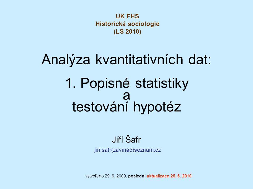 Analýza kvantitativních dat: 1. Popisné statistiky a testování hypotéz Jiří Šafr jiri.safr(zavináč)seznam.cz vytvořeno 29. 6. 2009, poslední aktualiza